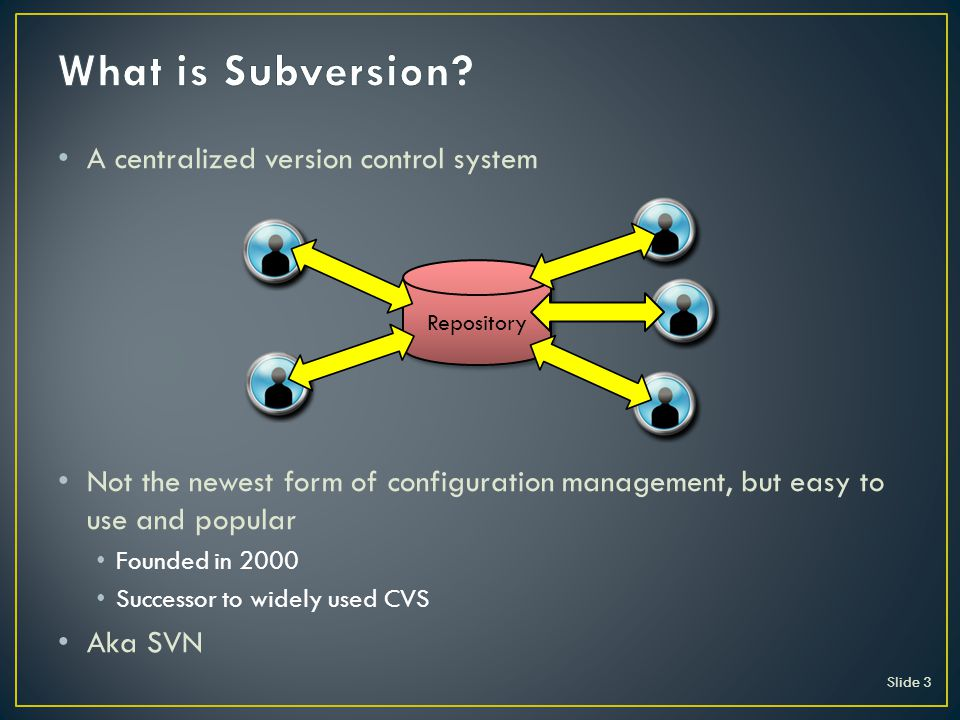 A centralized version control system Not the newest form of configuration management, but easy to use and popular Founded in 2000 Successor to widely used CVS Aka SVN Slide 3 Repository