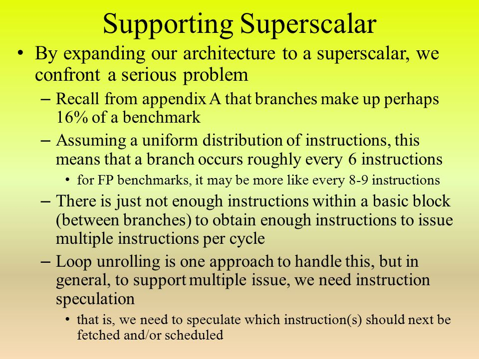 Supporting Superscalar By expanding our architecture to a superscalar, we confront a serious problem – Recall from appendix A that branches make up perhaps 16% of a benchmark – Assuming a uniform distribution of instructions, this means that a branch occurs roughly every 6 instructions for FP benchmarks, it may be more like every 8-9 instructions – There is just not enough instructions within a basic block (between branches) to obtain enough instructions to issue multiple instructions per cycle – Loop unrolling is one approach to handle this, but in general, to support multiple issue, we need instruction speculation that is, we need to speculate which instruction(s) should next be fetched and/or scheduled