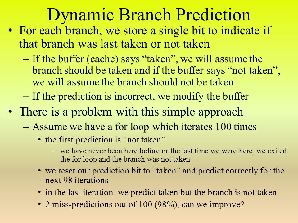 Dynamic Branch Prediction For each branch, we store a single bit to indicate if that branch was last taken or not taken – If the buffer (cache) says taken , we will assume the branch should be taken and if the buffer says not taken , we will assume the branch should not be taken – If the prediction is incorrect, we modify the buffer There is a problem with this simple approach – Assume we have a for loop which iterates 100 times the first prediction is not taken – we have never been here before or the last time we were here, we exited the for loop and the branch was not taken we reset our prediction bit to taken and predict correctly for the next 98 iterations in the last iteration, we predict taken but the branch is not taken 2 miss-predictions out of 100 (98%), can we improve?