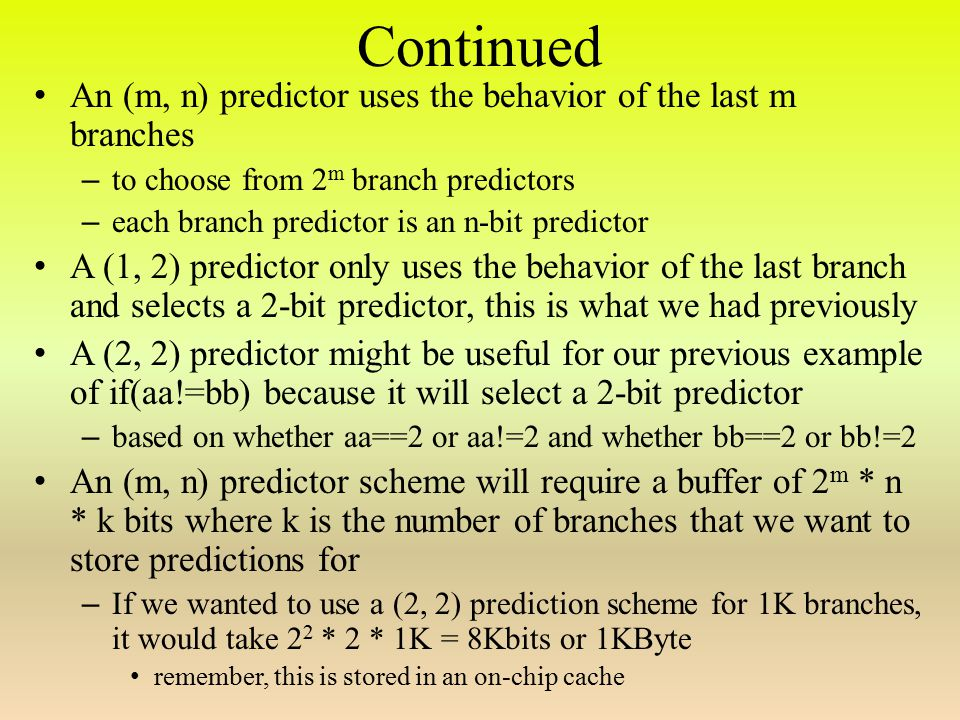 Continued An (m, n) predictor uses the behavior of the last m branches – to choose from 2 m branch predictors – each branch predictor is an n-bit predictor A (1, 2) predictor only uses the behavior of the last branch and selects a 2-bit predictor, this is what we had previously A (2, 2) predictor might be useful for our previous example of if(aa!=bb) because it will select a 2-bit predictor – based on whether aa==2 or aa!=2 and whether bb==2 or bb!=2 An (m, n) predictor scheme will require a buffer of 2 m * n * k bits where k is the number of branches that we want to store predictions for – If we wanted to use a (2, 2) prediction scheme for 1K branches, it would take 2 2 * 2 * 1K = 8Kbits or 1KByte remember, this is stored in an on-chip cache