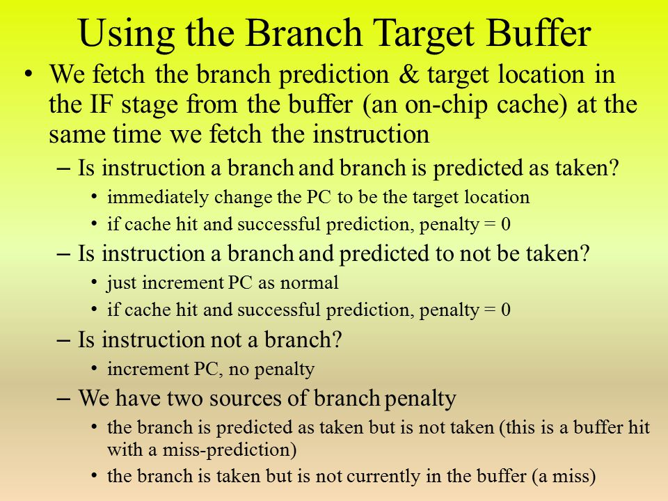 Using the Branch Target Buffer We fetch the branch prediction & target location in the IF stage from the buffer (an on-chip cache) at the same time we fetch the instruction – Is instruction a branch and branch is predicted as taken.