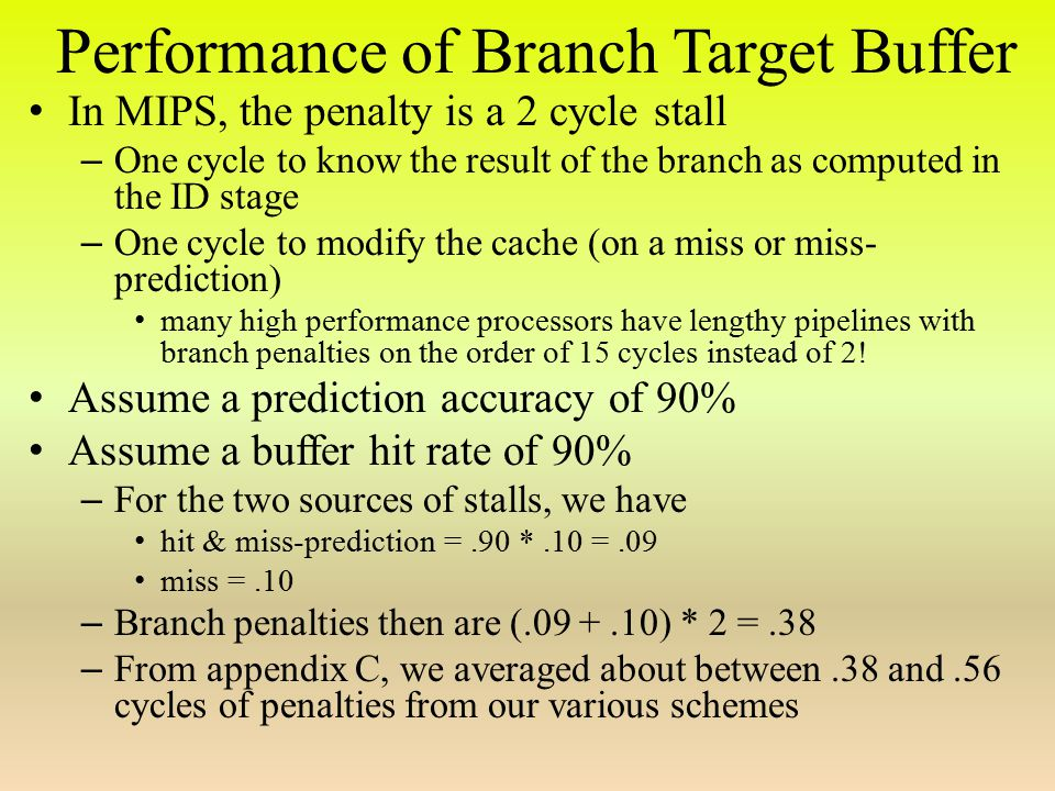 Performance of Branch Target Buffer In MIPS, the penalty is a 2 cycle stall – One cycle to know the result of the branch as computed in the ID stage – One cycle to modify the cache (on a miss or miss- prediction) many high performance processors have lengthy pipelines with branch penalties on the order of 15 cycles instead of 2.