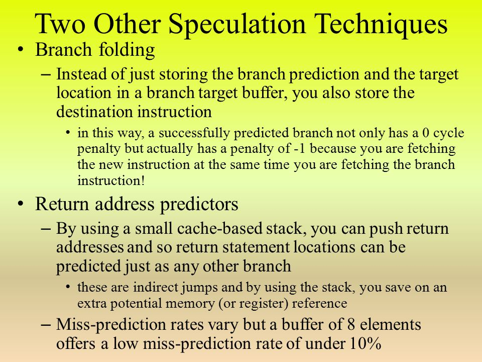 Two Other Speculation Techniques Branch folding – Instead of just storing the branch prediction and the target location in a branch target buffer, you also store the destination instruction in this way, a successfully predicted branch not only has a 0 cycle penalty but actually has a penalty of -1 because you are fetching the new instruction at the same time you are fetching the branch instruction.