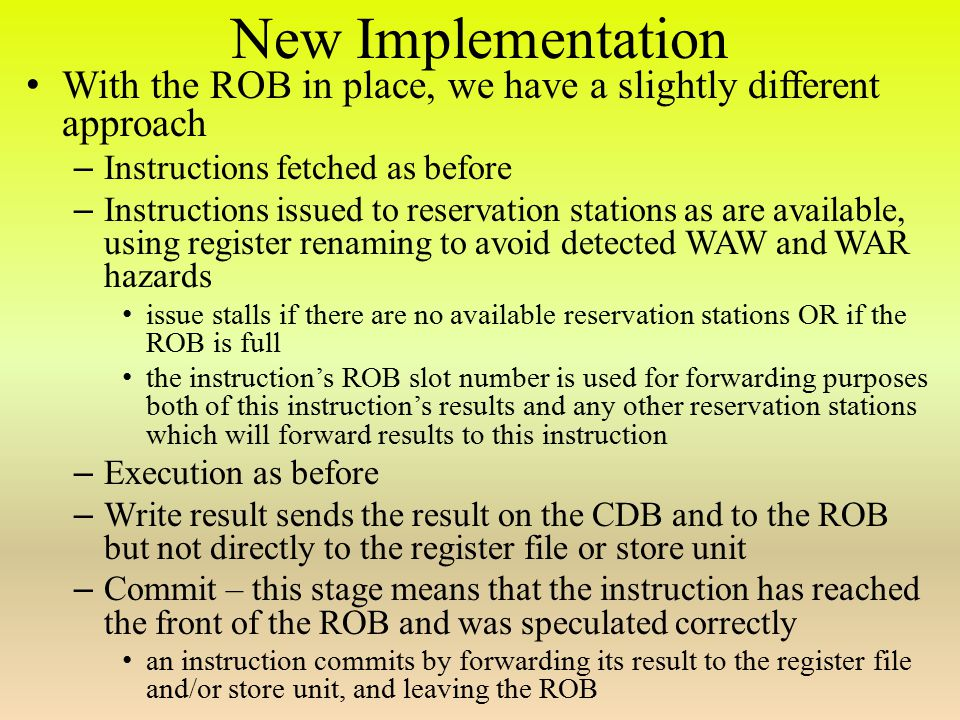 New Implementation With the ROB in place, we have a slightly different approach – Instructions fetched as before – Instructions issued to reservation stations as are available, using register renaming to avoid detected WAW and WAR hazards issue stalls if there are no available reservation stations OR if the ROB is full the instruction's ROB slot number is used for forwarding purposes both of this instruction's results and any other reservation stations which will forward results to this instruction – Execution as before – Write result sends the result on the CDB and to the ROB but not directly to the register file or store unit – Commit – this stage means that the instruction has reached the front of the ROB and was speculated correctly an instruction commits by forwarding its result to the register file and/or store unit, and leaving the ROB