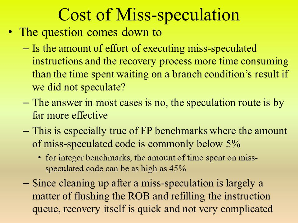 Cost of Miss-speculation The question comes down to – Is the amount of effort of executing miss-speculated instructions and the recovery process more time consuming than the time spent waiting on a branch condition's result if we did not speculate.