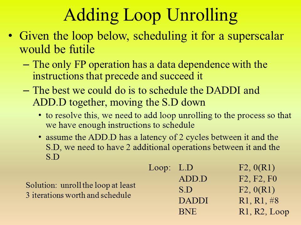 Adding Loop Unrolling Given the loop below, scheduling it for a superscalar would be futile – The only FP operation has a data dependence with the instructions that precede and succeed it – The best we could do is to schedule the DADDI and ADD.D together, moving the S.D down to resolve this, we need to add loop unrolling to the process so that we have enough instructions to schedule assume the ADD.D has a latency of 2 cycles between it and the S.D, we need to have 2 additional operations between it and the S.D Loop: L.DF2, 0(R1) ADD.DF2, F2, F0 S.DF2, 0(R1) DADDIR1, R1, #8 BNER1, R2, Loop Solution: unroll the loop at least 3 iterations worth and schedule