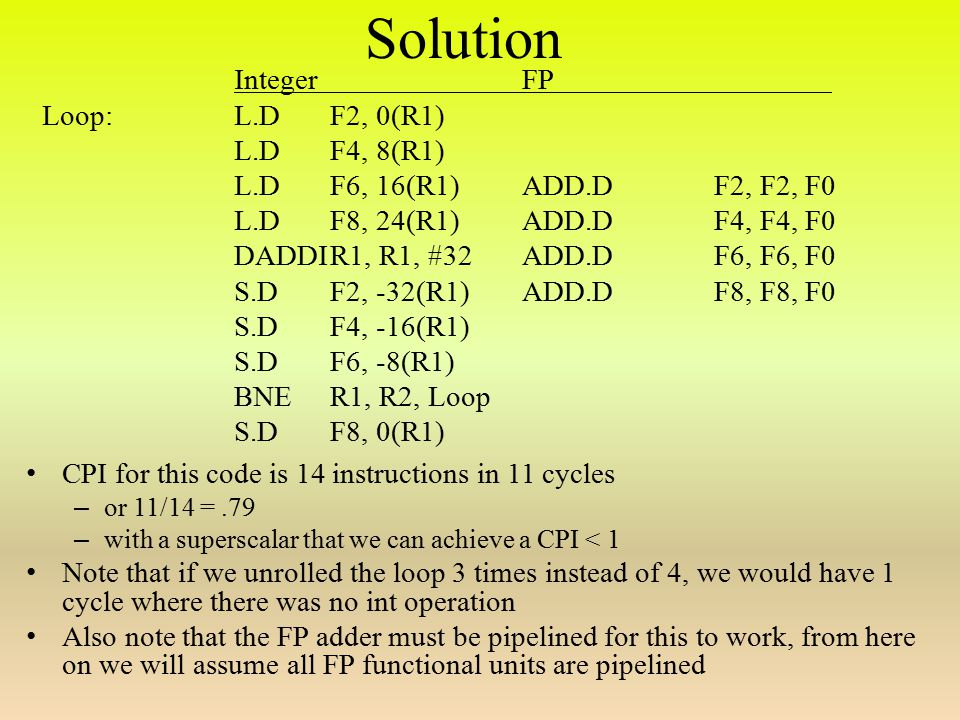 Solution CPI for this code is 14 instructions in 11 cycles – or 11/14 =.79 – with a superscalar that we can achieve a CPI < 1 Note that if we unrolled the loop 3 times instead of 4, we would have 1 cycle where there was no int operation Also note that the FP adder must be pipelined for this to work, from here on we will assume all FP functional units are pipelined IntegerFP Loop:L.DF2, 0(R1) L.DF4, 8(R1) L.DF6, 16(R1)ADD.DF2, F2, F0 L.DF8, 24(R1)ADD.DF4, F4, F0 DADDIR1, R1, #32ADD.DF6, F6, F0 S.DF2, -32(R1) ADD.DF8, F8, F0 S.DF4, -16(R1) S.DF6, -8(R1) BNER1, R2, Loop S.DF8, 0(R1)