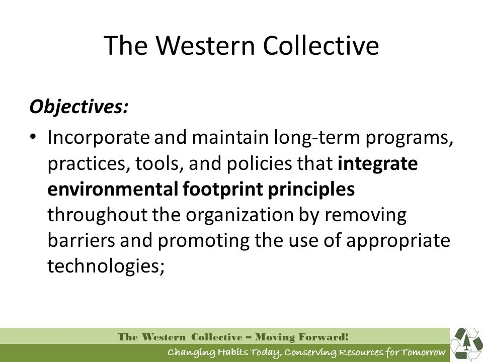 Changing Habits Today, Conserving Resources for Tomorrow The Western Collective – Moving Forward! The Western Collective Objectives: Incorporate and m