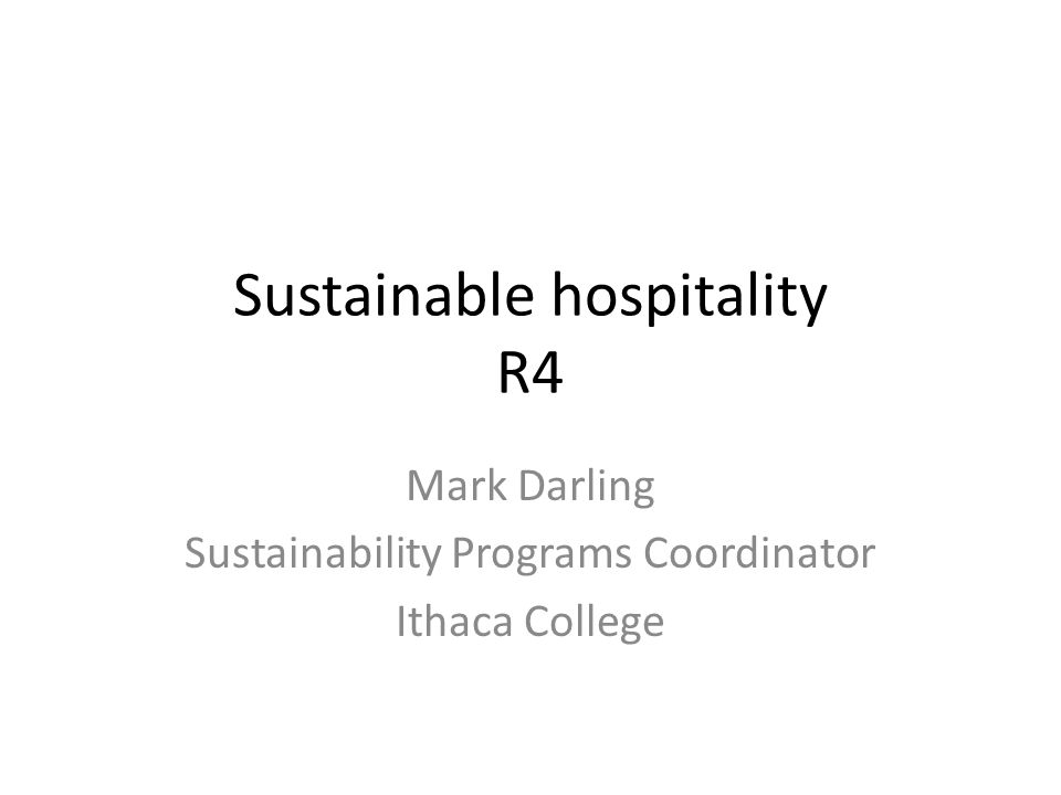 Sustainable hospitality R4 Mark Darling Sustainability Programs Coordinator Ithaca College
