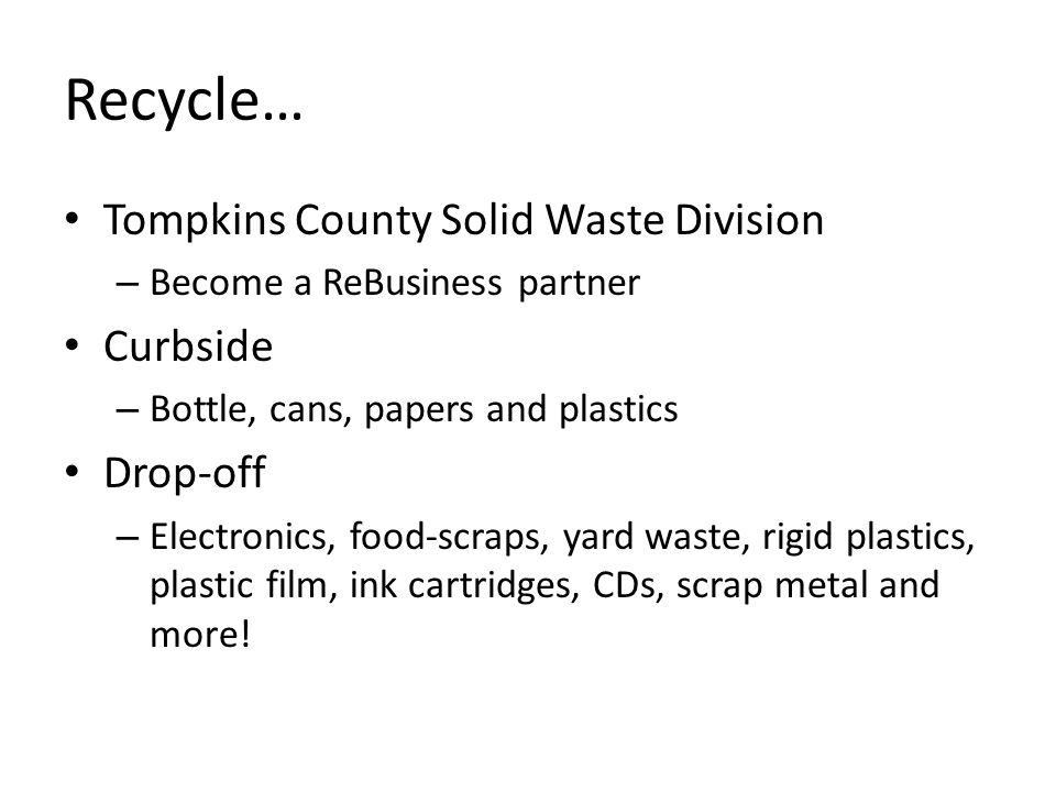 Recycle… Tompkins County Solid Waste Division – Become a ReBusiness partner Curbside – Bottle, cans, papers and plastics Drop-off – Electronics, food-scraps, yard waste, rigid plastics, plastic film, ink cartridges, CDs, scrap metal and more!