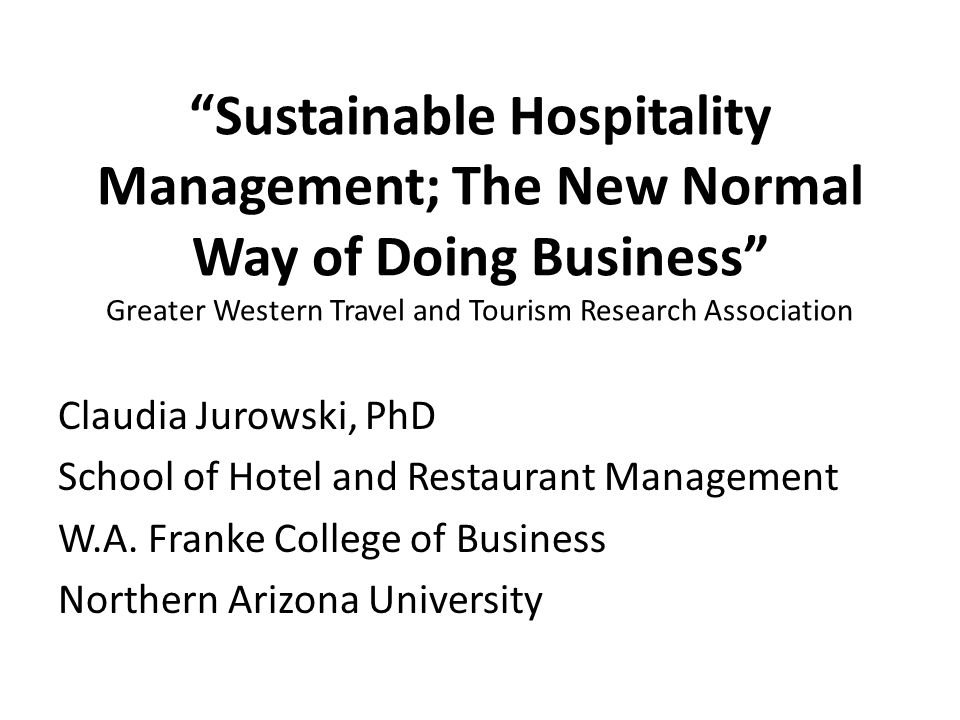 Sustainable Hospitality Management; The New Normal Way of Doing Business Greater Western Travel and Tourism Research Association Claudia Jurowski, PhD School of Hotel and Restaurant Management W.A.