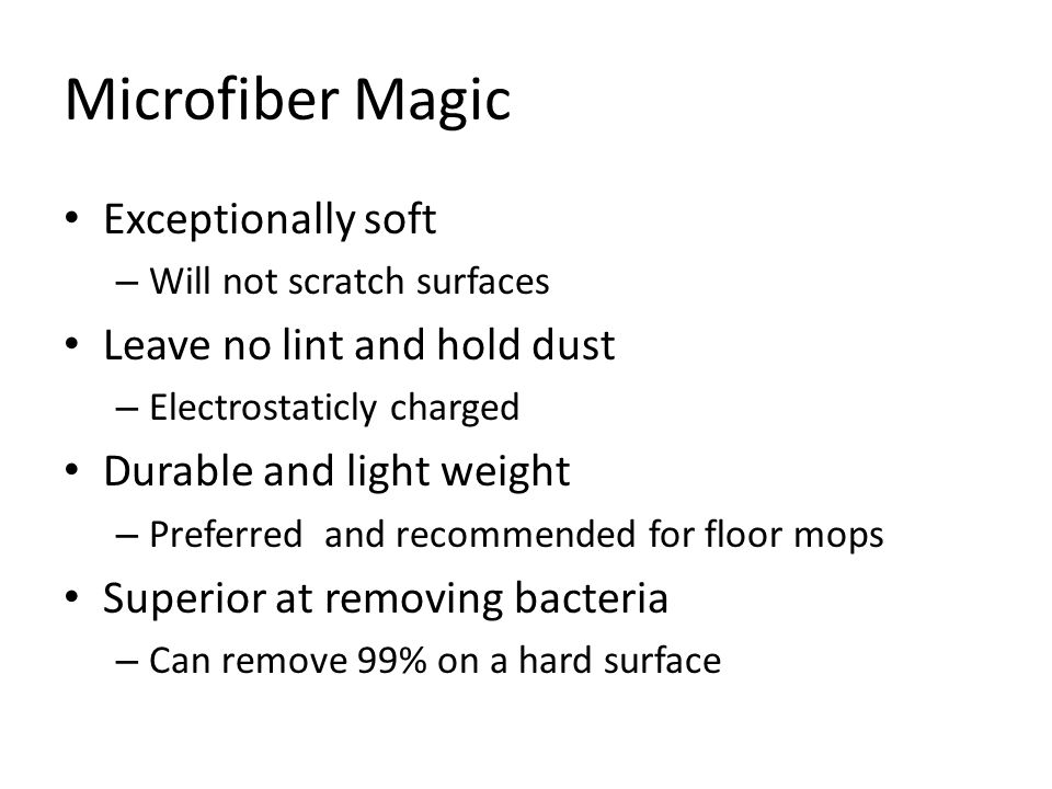 Microfiber Magic Exceptionally soft – Will not scratch surfaces Leave no lint and hold dust – Electrostaticly charged Durable and light weight – Preferred and recommended for floor mops Superior at removing bacteria – Can remove 99% on a hard surface