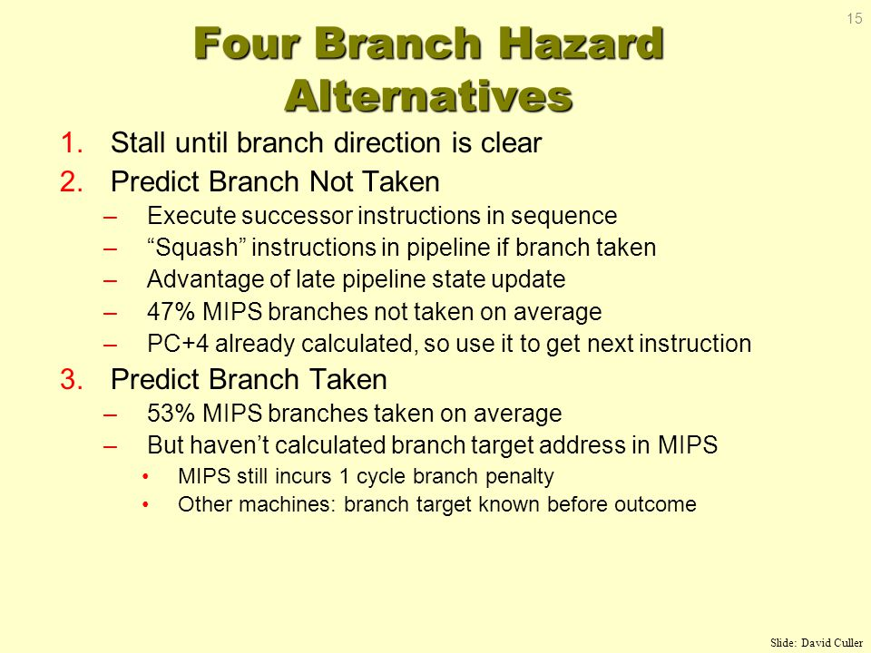 Four Branch Hazard Alternatives 1.Stall until branch direction is clear 2.Predict Branch Not Taken –Execute successor instructions in sequence – Squash instructions in pipeline if branch taken –Advantage of late pipeline state update –47% MIPS branches not taken on average –PC+4 already calculated, so use it to get next instruction 3.Predict Branch Taken –53% MIPS branches taken on average –But haven't calculated branch target address in MIPS MIPS still incurs 1 cycle branch penalty Other machines: branch target known before outcome Slide: David Culler 15