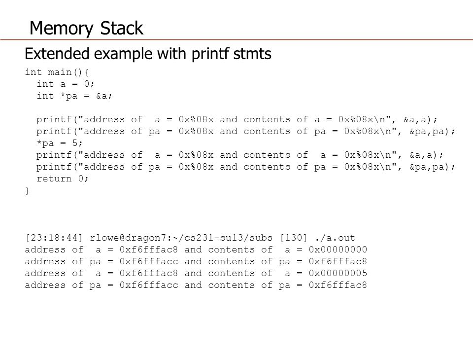 Memory Stack Extended example with printf stmts int main(){ int a = 0; int *pa = &a; printf( address of a = 0x%08x and contents of a = 0x%08x\n , &a,a); printf( address of pa = 0x%08x and contents of pa = 0x%08x\n , &pa,pa); *pa = 5; printf( address of a = 0x%08x and contents of a = 0x%08x\n , &a,a); printf( address of pa = 0x%08x and contents of pa = 0x%08x\n , &pa,pa); return 0; } [23:18:44] [130]./a.out address of a = 0xf6fffac8 and contents of a = 0x address of pa = 0xf6fffacc and contents of pa = 0xf6fffac8 address of a = 0xf6fffac8 and contents of a = 0x address of pa = 0xf6fffacc and contents of pa = 0xf6fffac8