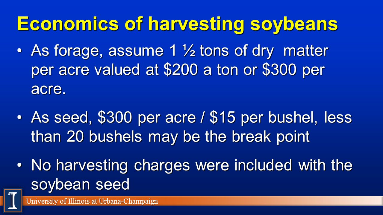 University of Illinois at Urbana-Champaign Economics of harvesting soybeans As forage, assume 1 ½ tons of dry matter per acre valued at $200 a ton or $300 per acre.As forage, assume 1 ½ tons of dry matter per acre valued at $200 a ton or $300 per acre.