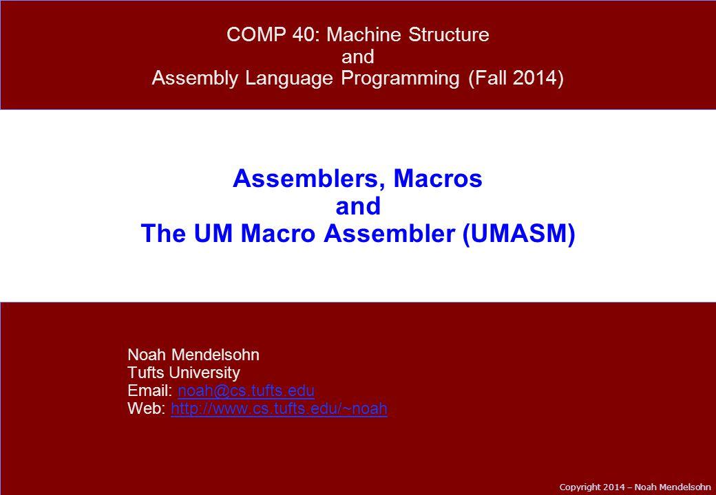 Copyright 2014 – Noah Mendelsohn Assemblers, Macros and The UM Macro Assembler (UMASM) Noah Mendelsohn Tufts University Email: noah@cs.tufts.edunoah@cs.tufts.edu Web: http://www.cs.tufts.edu/~noahhttp://www.cs.tufts.edu/~noah COMP 40: Machine Structure and Assembly Language Programming (Fall 2014)