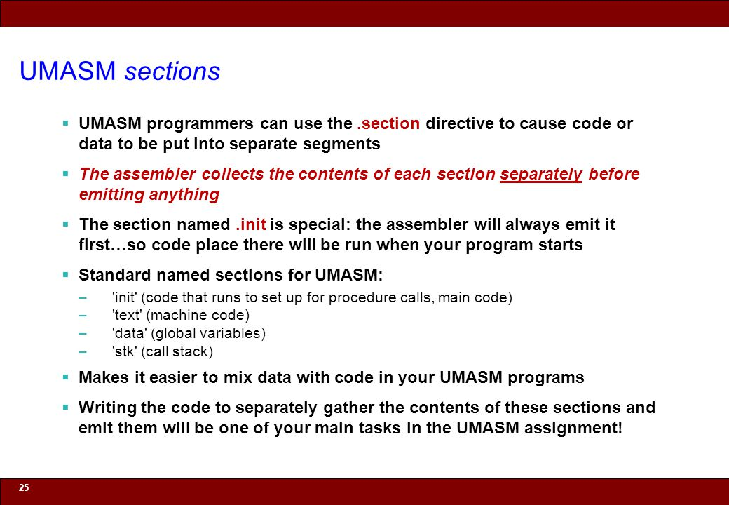 © 2010 Noah Mendelsohn UMASM sections  UMASM programmers can use the.section directive to cause code or data to be put into separate segments  The a