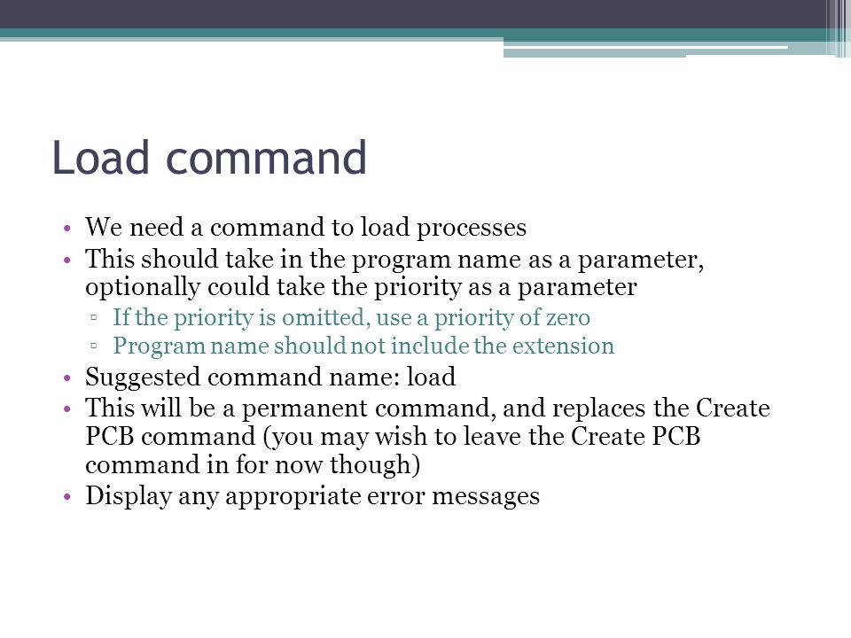 Load command We need a command to load processes This should take in the program name as a parameter, optionally could take the priority as a parameter ▫If the priority is omitted, use a priority of zero ▫Program name should not include the extension Suggested command name: load This will be a permanent command, and replaces the Create PCB command (you may wish to leave the Create PCB command in for now though) Display any appropriate error messages