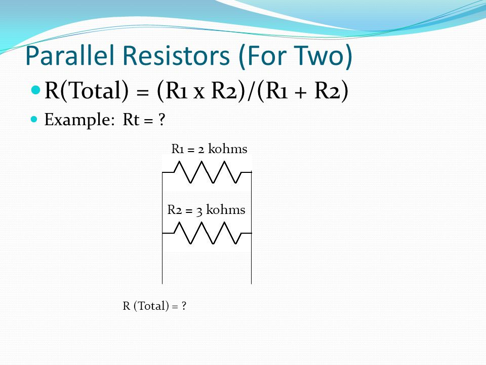 Parallel Resistors (For Two) R(Total) = (R1 x R2)/(R1 + R2) Example: Rt = .
