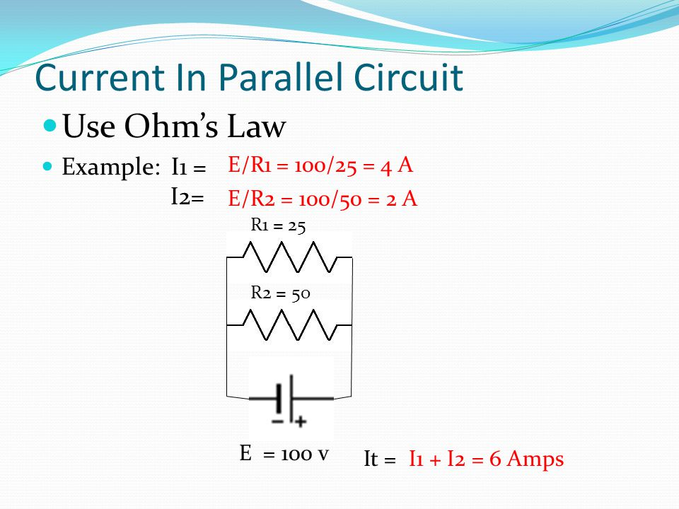 Current In Parallel Circuit Use Ohm's Law Example: I1 = I2= R1 = 25 E = 100 v E/R1 = 100/25 = 4 A R2 = 50 E/R2 = 100/50 = 2 A I1 + I2 = 6 AmpsIt =