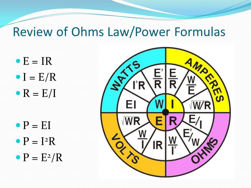 Review of Ohms Law/Power Formulas E = IR I = E/R R = E/I P = EI P = I 2 R P = E 2 /R