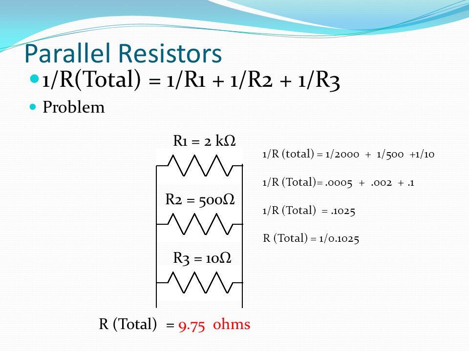 Parallel Resistors 1/R(Total) = 1/R1 + 1/R2 + 1/R3 Problem R1 = 2 kΩ R (Total) = 9.75 ohms R2 = 500Ω R3 = 10Ω 1/R (total) = 1/2000 + 1/500 +1/10 1/R (Total)=.0005 +.002 +.1 1/R (Total) =.1025 R (Total) = 1/0.1025