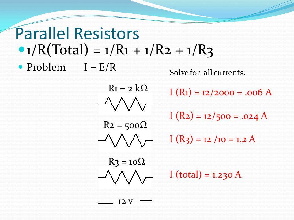 Parallel Resistors 1/R(Total) = 1/R1 + 1/R2 + 1/R3 Problem I = E/R R1 = 2 kΩ R2 = 500Ω R3 = 10Ω 12 v Solve for all currents.