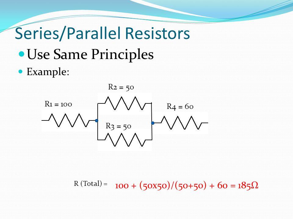 Series/Parallel Resistors Use Same Principles Example: R1 = 100 R (Total) = 100 + (50x50)/(50+50) + 60 = 185Ω R2 = 50 R3 = 50 R4 = 60