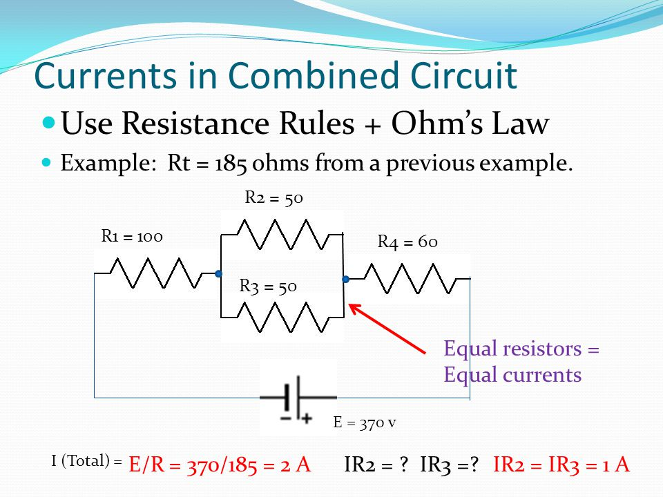 Currents in Combined Circuit Use Resistance Rules + Ohm's Law Example: Rt = 185 ohms from a previous example. R1 = 100 I (Total) = E/R = 370/185 = 2 A