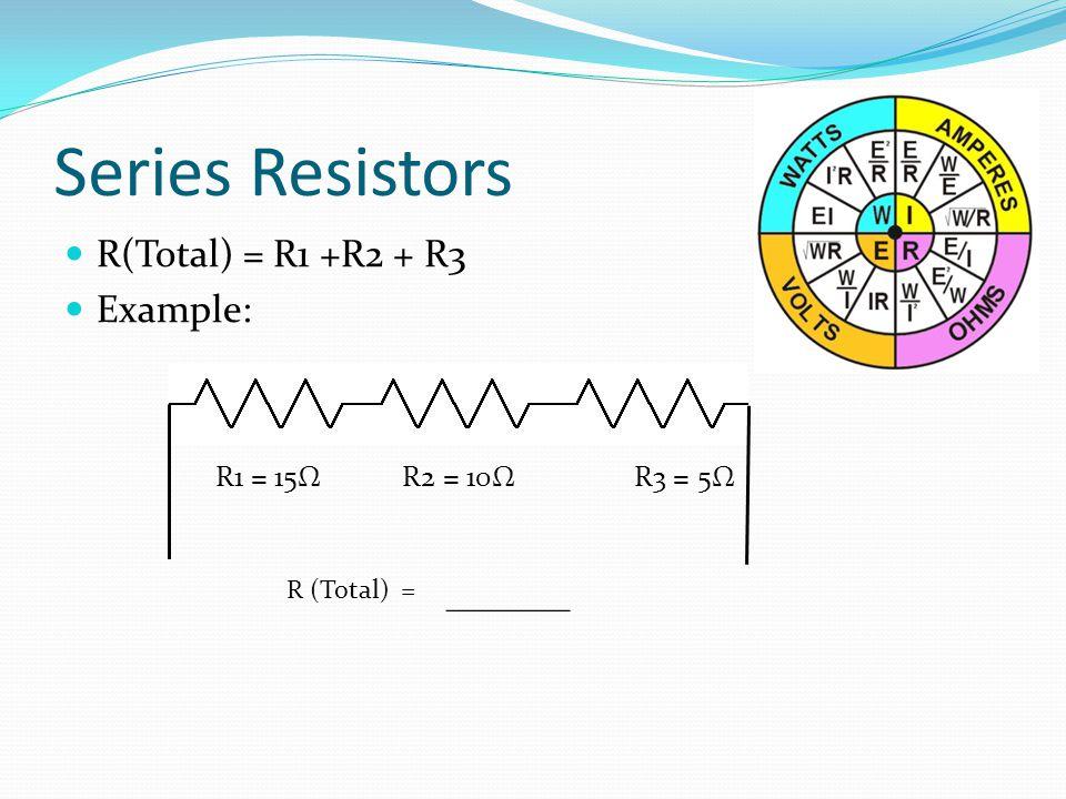 Series Resistors R(Total) = R1 +R2 + R3 Example: R1 = 15Ω R2 = 10Ω R3 = 5Ω R (Total) = _______