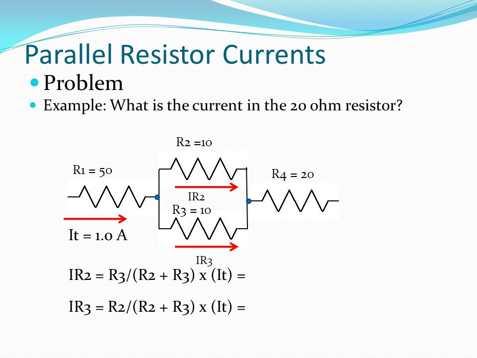 Parallel Resistor Currents Problem Example: What is the current in the 20 ohm resistor? R1 = 50 R2 =10 R3 = 10 R4 = 20 It = 1.0 A IR2 = R3/(R2 + R3) x
