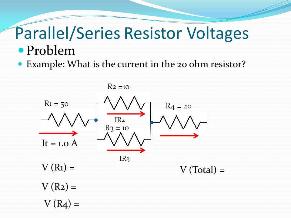 Parallel/Series Resistor Voltages Problem Example: What is the current in the 20 ohm resistor? R1 = 50 R2 =10 R3 = 10 R4 = 20 It = 1.0 A V (R1) = V (R