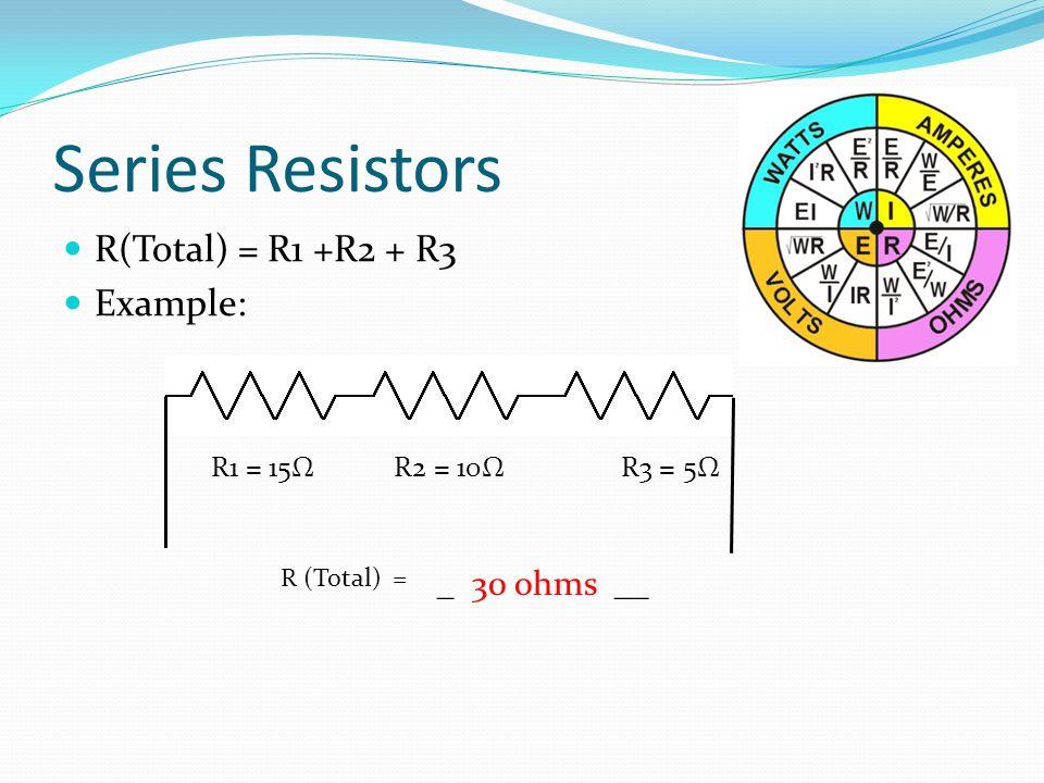 Series Resistors R(Total) = R1 +R2 + R3 Example: R1 = 15Ω R2 = 10Ω R3 = 5Ω R (Total) = _ 30 ohms __