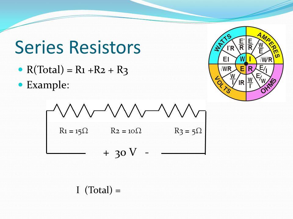 Series Resistors R(Total) = R1 +R2 + R3 Example: R1 = 15Ω R2 = 10Ω R3 = 5Ω I (Total) = + 30 V -