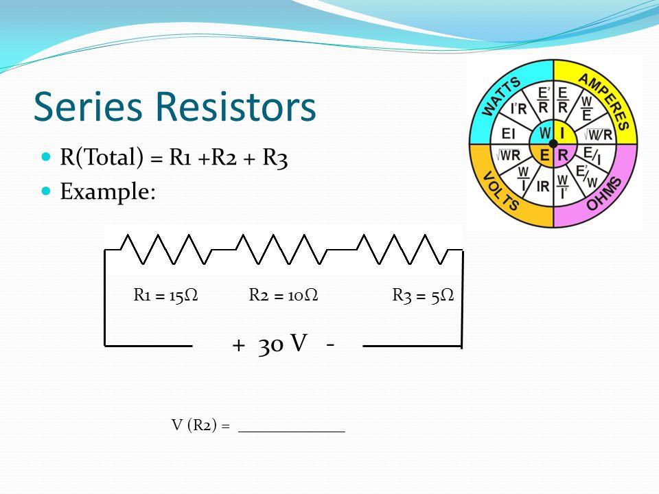 Series Resistors R(Total) = R1 +R2 + R3 Example: R1 = 15Ω R2 = 10Ω R3 = 5Ω V (R2) = _____________ + 30 V -