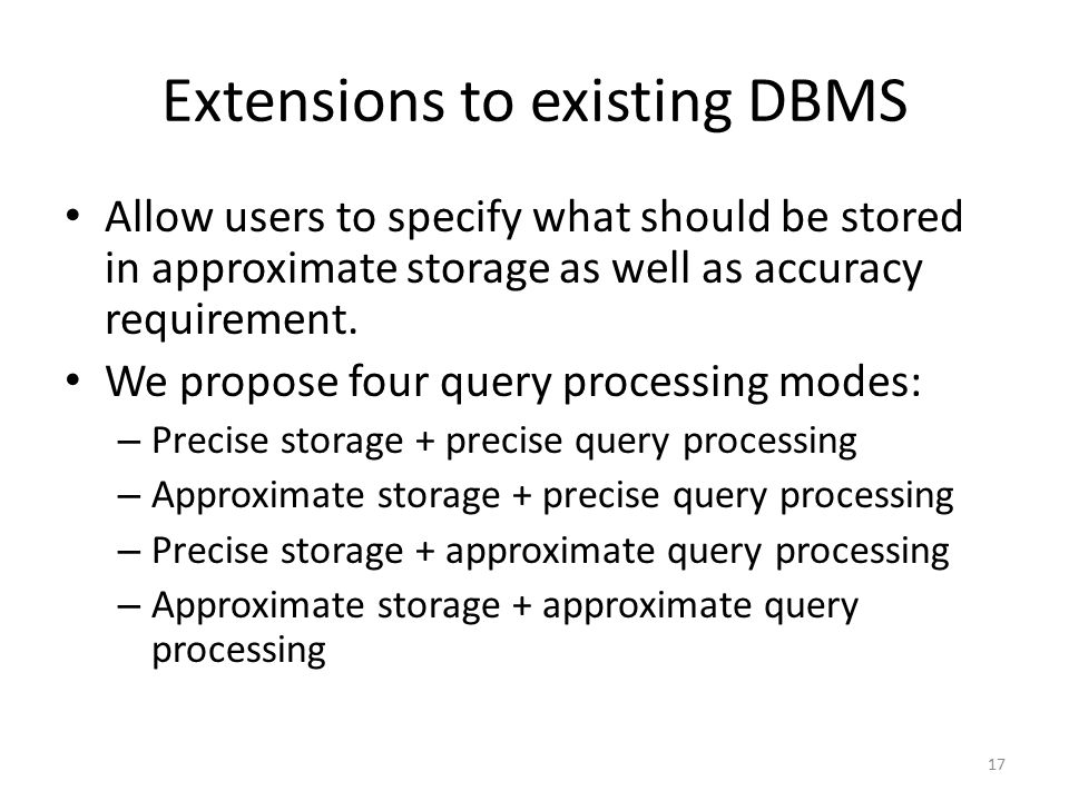 Extensions to existing DBMS Allow users to specify what should be stored in approximate storage as well as accuracy requirement. We propose four query