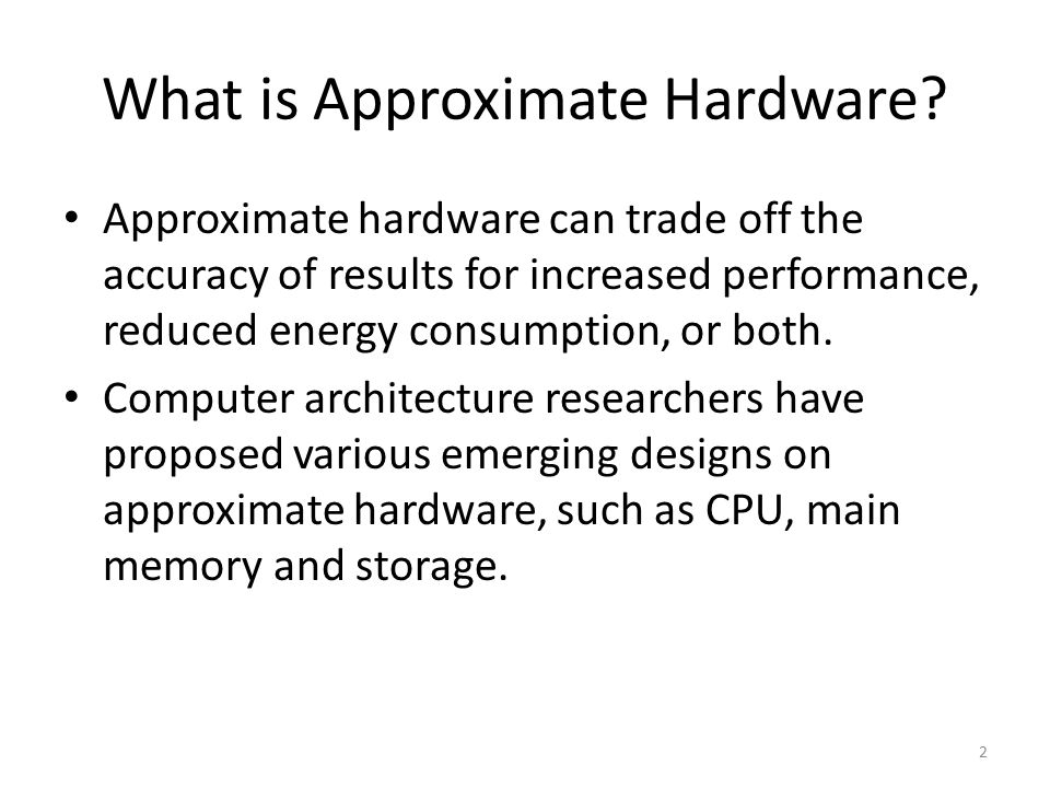 What is Approximate Hardware? Approximate hardware can trade off the accuracy of results for increased performance, reduced energy consumption, or bot