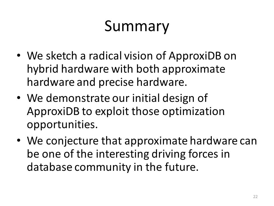 Summary We sketch a radical vision of ApproxiDB on hybrid hardware with both approximate hardware and precise hardware.
