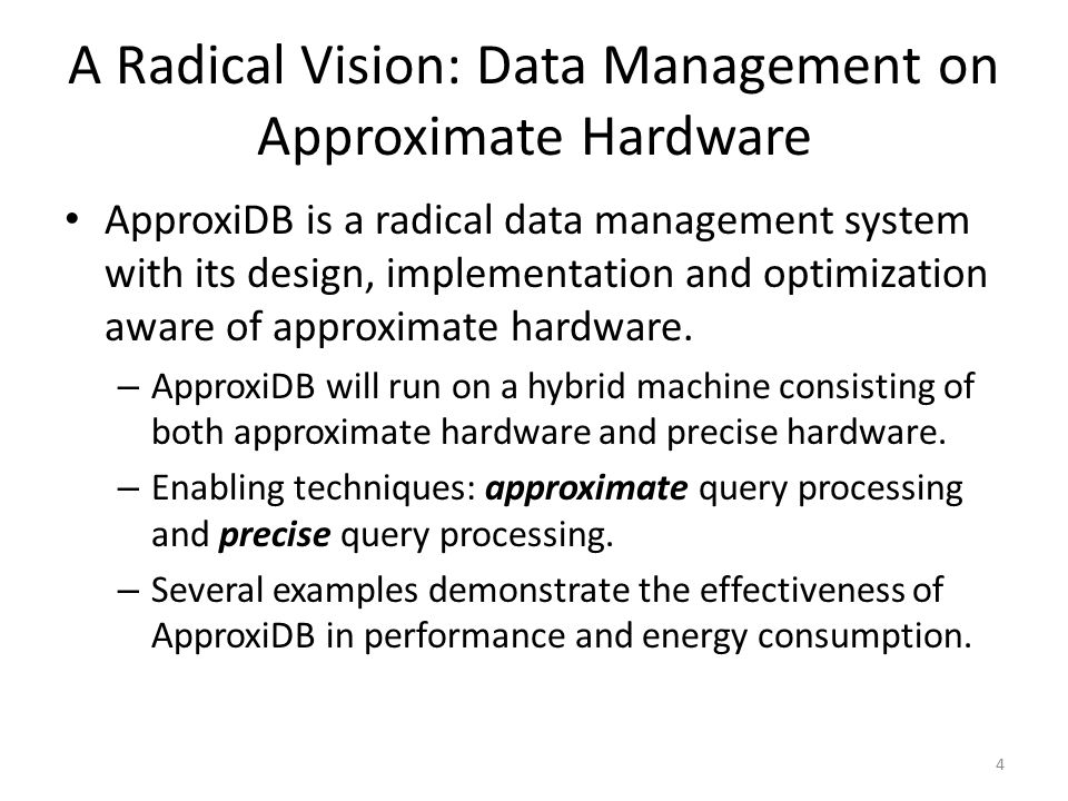 A Radical Vision: Data Management on Approximate Hardware ApproxiDB is a radical data management system with its design, implementation and optimizati