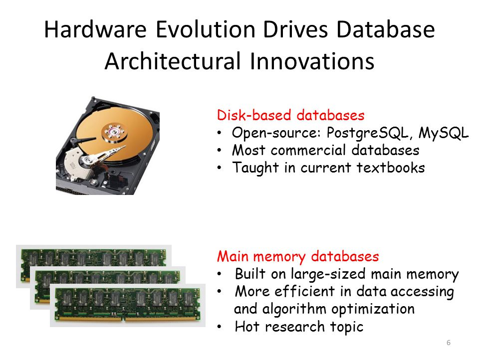 Hardware Evolution Drives Database Architectural Innovations 6 Disk-based databases Open-source: PostgreSQL, MySQL Most commercial databases Taught in current textbooks Main memory databases Built on large-sized main memory More efficient in data accessing and algorithm optimization Hot research topic