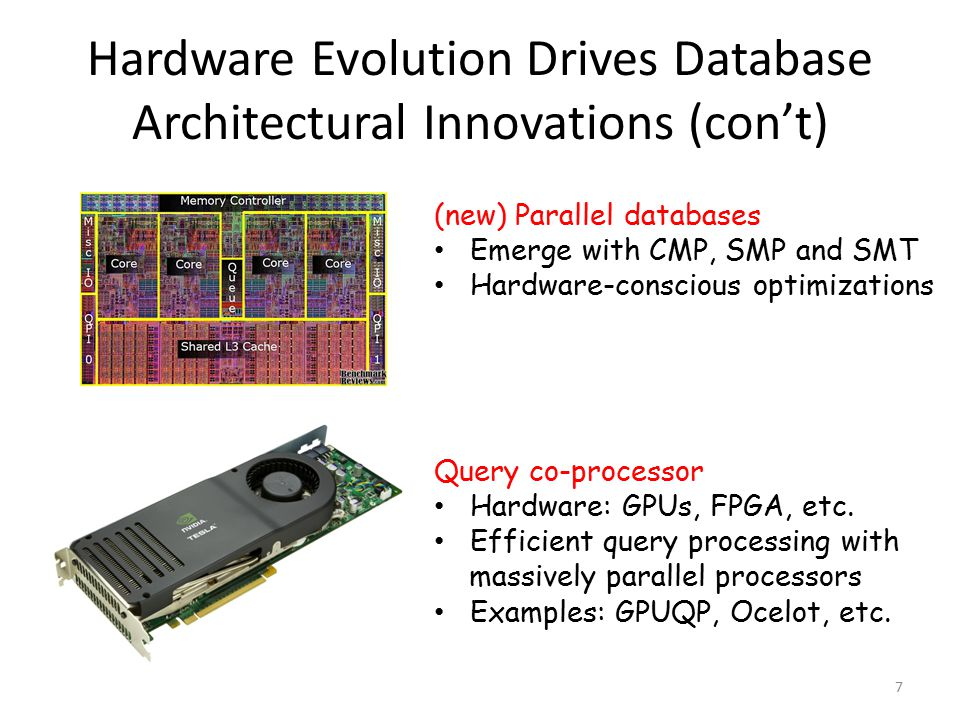 Hardware Evolution Drives Database Architectural Innovations (con't) 7 (new) Parallel databases Emerge with CMP, SMP and SMT Hardware-conscious optimizations Query co-processor Hardware: GPUs, FPGA, etc.