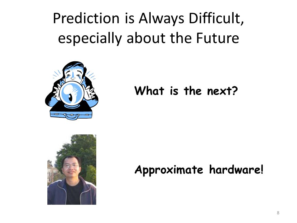 Prediction is Always Difficult, especially about the Future 8 What is the next? Approximate hardware!