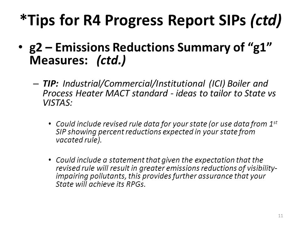 *Tips for R4 Progress Report SIPs (ctd) g2 – Emissions Reductions Summary of g1 Measures: (ctd.) – TIP: Industrial/Commercial/Institutional (ICI) Boiler and Process Heater MACT standard - ideas to tailor to State vs VISTAS: Could include revised rule data for your state (or use data from 1 st SIP showing percent reductions expected in your state from vacated rule).