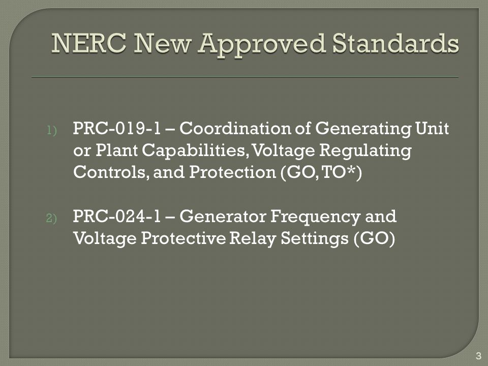 Reliability StandardTitleEffective Date MOD-025-2 Verification & Data Reporting of Generator Real & Reactive Power Capability & Synchronous Condenser Reactive Power Capability 7/1/2016 40% Verified 7/1/2017 60% Verified 7/1/2018 80% Verified 7/2/2019 100% Verified MOD-026-1 Verification of Models & Data for Generator Excitation Control System or Plan Volt/VAR Control Functions 7/1/2014 R1, R3 thru R6 7/1/2018 R2, 30% Verified 7/1/2020 R2, 50% Verified 7/1/2024 R2, 100% Verified MOD-027-1 Verification of Models & Data for Turbine / Governor & Load Control or Active Power / Frequency Control Functions 7/1/2014 R1, R3 thru R5 7/1/2018 R2, 30% Verified 7/1/2020 R2, 50% Verified 7/1/2024 R2, 100% Verified PRC-019-1 Coordination of Generating Unit or Plant Capabilities, Voltage Regulating Controls & Protection 7/1/2016 40% Verified 7/1/2017 R1, 60% Verified 7/1/2018 R1, 80% Verified 7/1/2019 R1, 100% Verified PRC-024-1 Generator Frequency & Voltage Protective Relay Settings 7/1/2016 R1, R2, R3 & R4, 40% Verified 7/1/2017 R1, R2, R3, & R4, 60% Verified 7/1/2018 R1, R2, R3, & R4, 80% Verified 7/1/2019 R1, R2, R3, & R4, 100% Verified 4