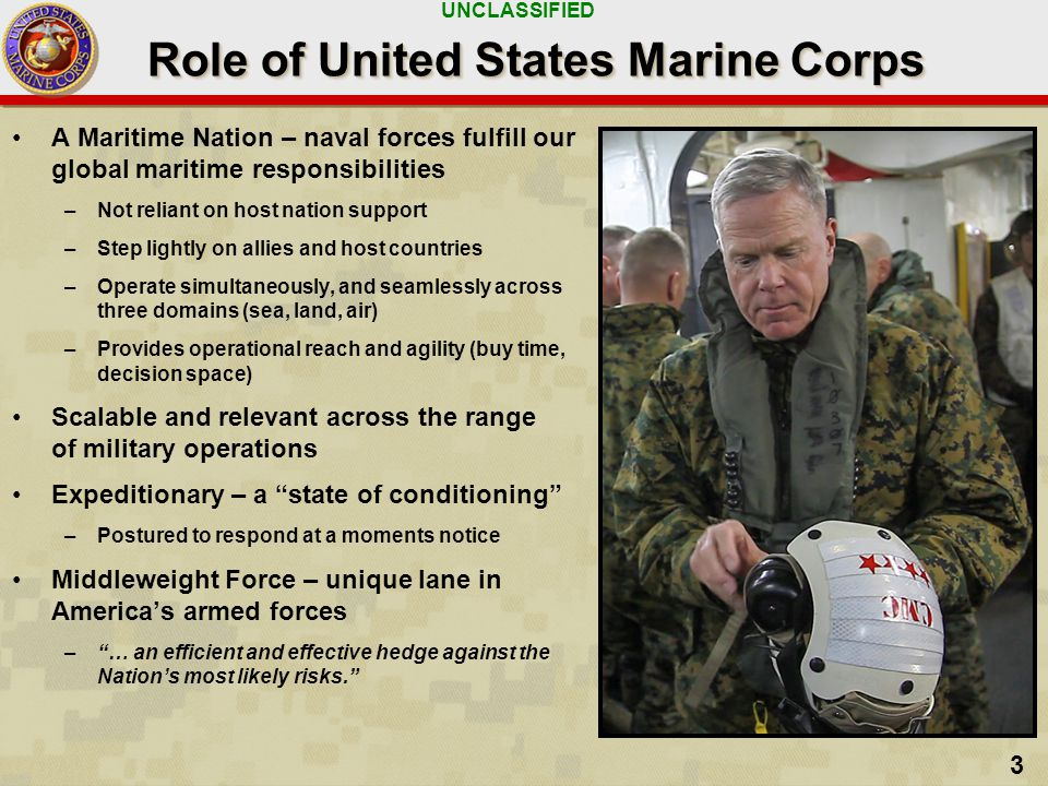 UNCLASSIFIED 3 Role of United States Marine Corps A Maritime Nation – naval forces fulfill our global maritime responsibilities –Not reliant on host nation support –Step lightly on allies and host countries –Operate simultaneously, and seamlessly across three domains (sea, land, air) –Provides operational reach and agility (buy time, decision space) Scalable and relevant across the range of military operations Expeditionary – a state of conditioning –Postured to respond at a moments notice Middleweight Force – unique lane in America's armed forces – … an efficient and effective hedge against the Nation's most likely risks.