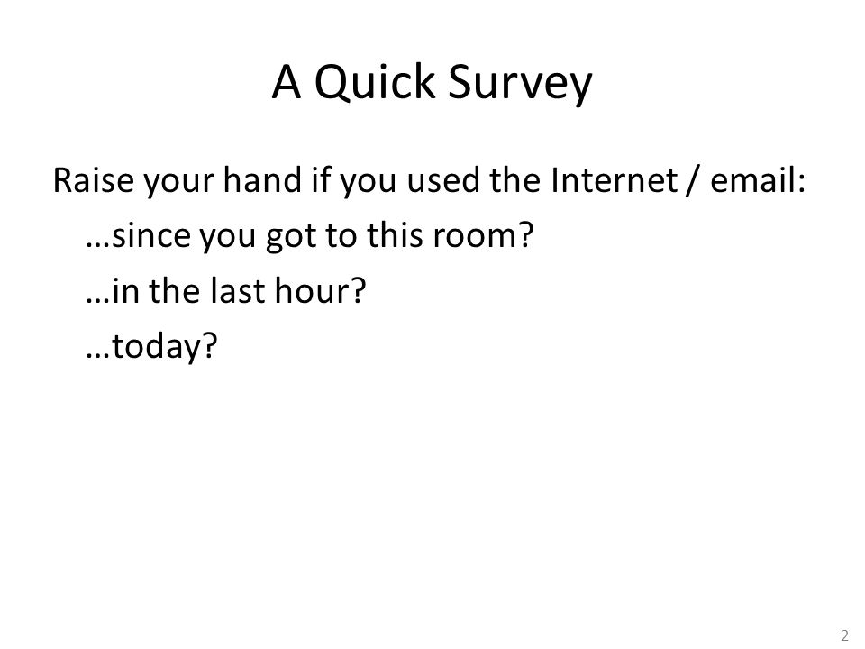 2 A Quick Survey Raise your hand if you used the Internet / email: …since you got to this room? …in the last hour? …today?