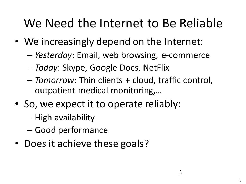 3 3 We Need the Internet to Be Reliable We increasingly depend on the Internet: – Yesterday: Email, web browsing, e-commerce – Today: Skype, Google Do