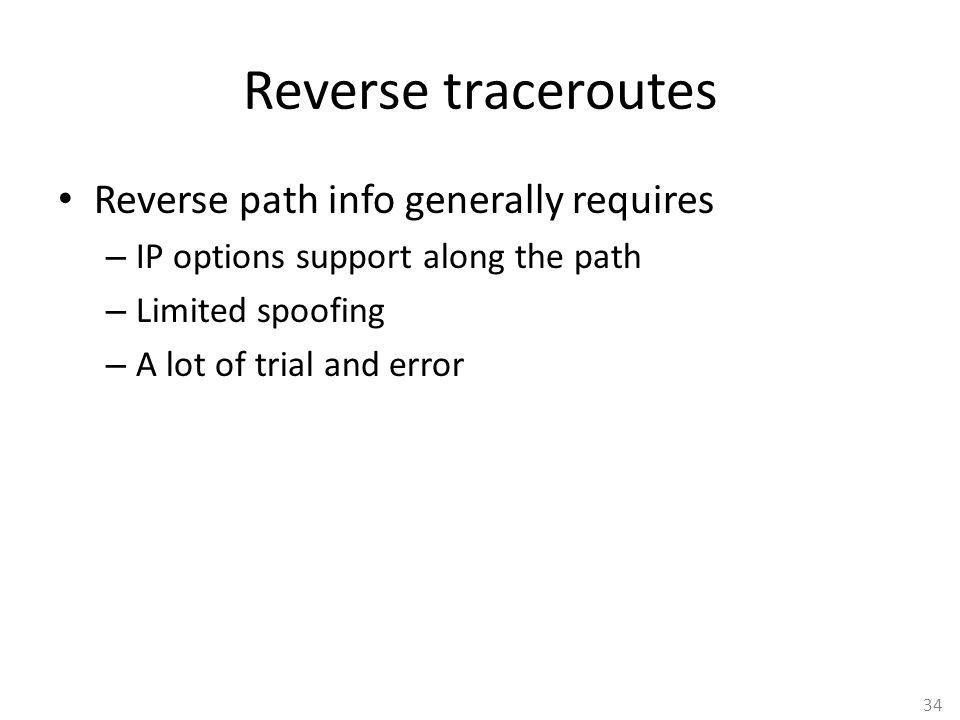 34 Reverse traceroutes Reverse path info generally requires – IP options support along the path – Limited spoofing – A lot of trial and error