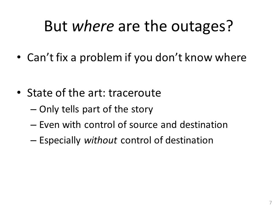 7 But where are the outages? Can't fix a problem if you don't know where State of the art: traceroute – Only tells part of the story – Even with contr