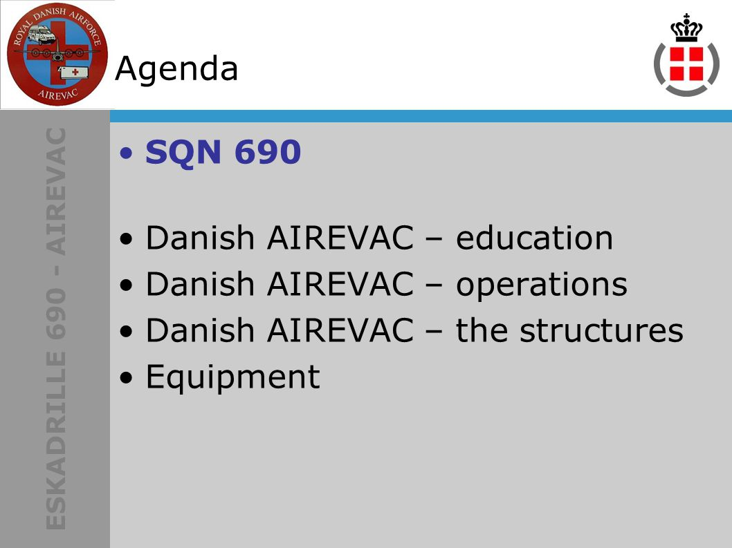ESKADRILLE 690 - AIREVAC Agenda SQN 690 Danish AIREVAC – education Danish AIREVAC – operations Danish AIREVAC – the structures Equipment